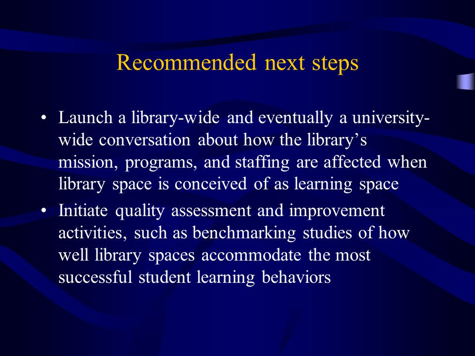 Recommended next steps Launch a library-wide and eventually a university- wide conversation about how the library's mission, programs, and staffing are affected when library space is conceived of as learning space Initiate quality assessment and improvement activities, such as benchmarking studies of how well library spaces accommodate the most successful student learning behaviors