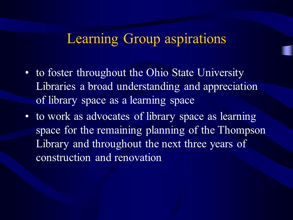 Learning Group aspirations to foster throughout the Ohio State University Libraries a broad understanding and appreciation of library space as a learning space to work as advocates of library space as learning space for the remaining planning of the Thompson Library and throughout the next three years of construction and renovation