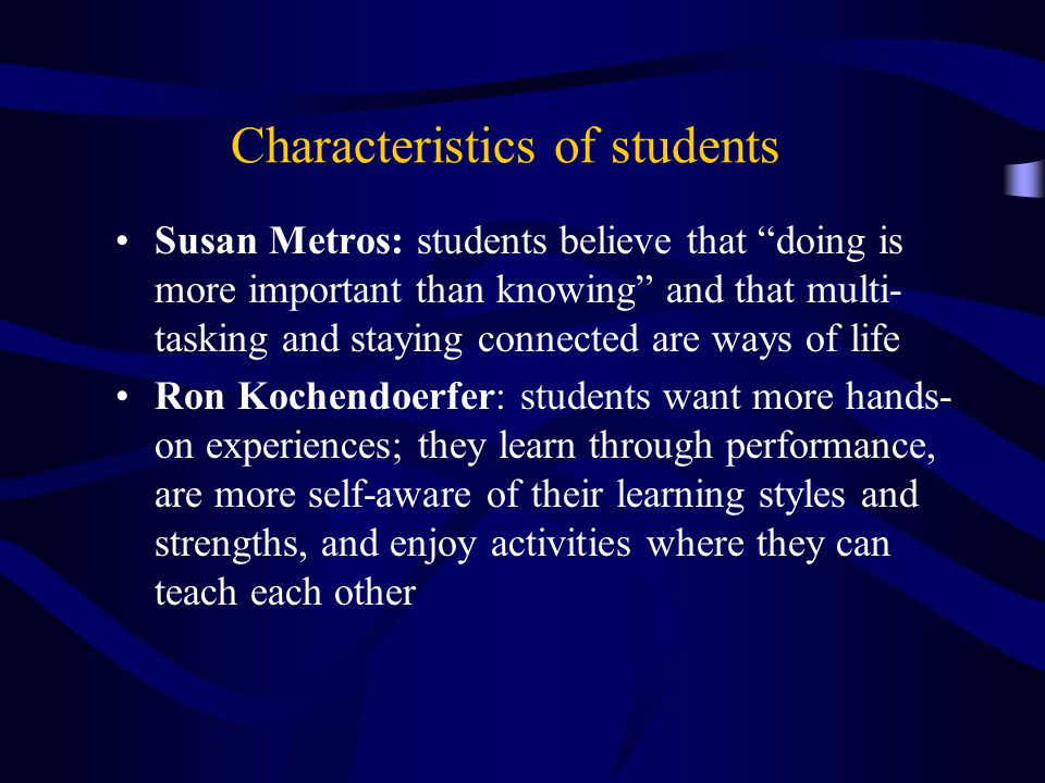 Characteristics of students Susan Metros: students believe that doing is more important than knowing and that multi- tasking and staying connected are ways of life Ron Kochendoerfer: students want more hands- on experiences; they learn through performance, are more self-aware of their learning styles and strengths, and enjoy activities where they can teach each other