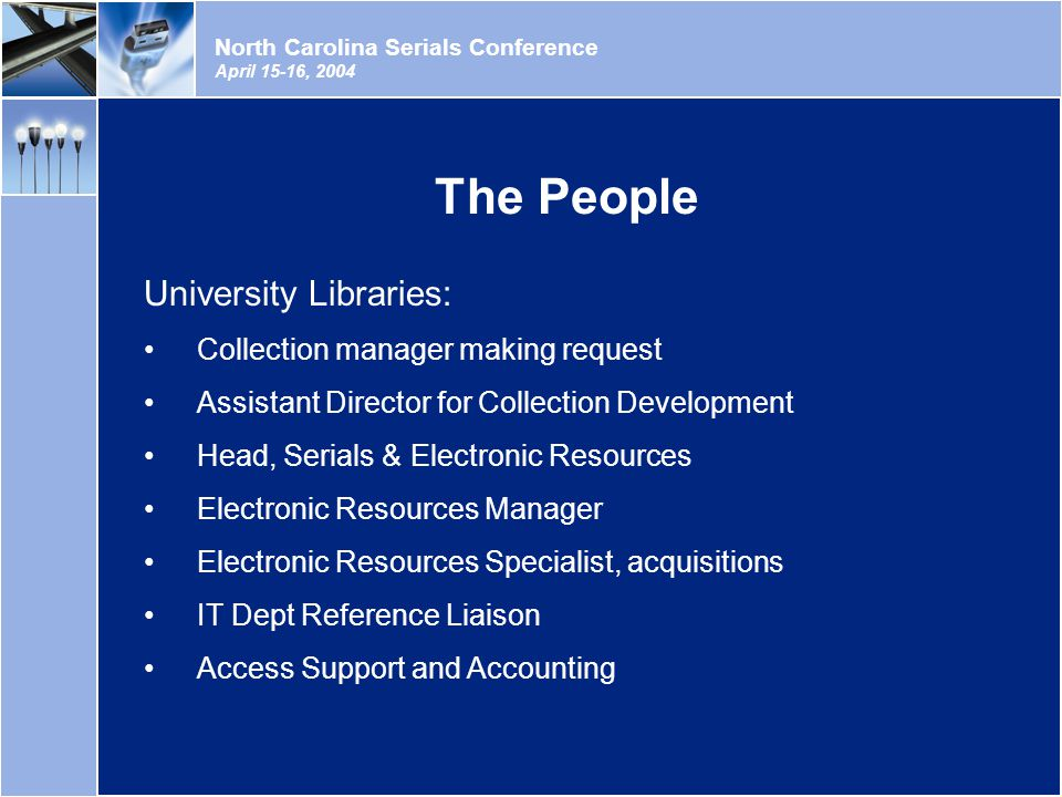 North Carolina Serials Conference April 15-16, 2004 University Libraries: Collection manager making request Assistant Director for Collection Development Head, Serials & Electronic Resources Electronic Resources Manager Electronic Resources Specialist, acquisitions IT Dept Reference Liaison Access Support and Accounting The People