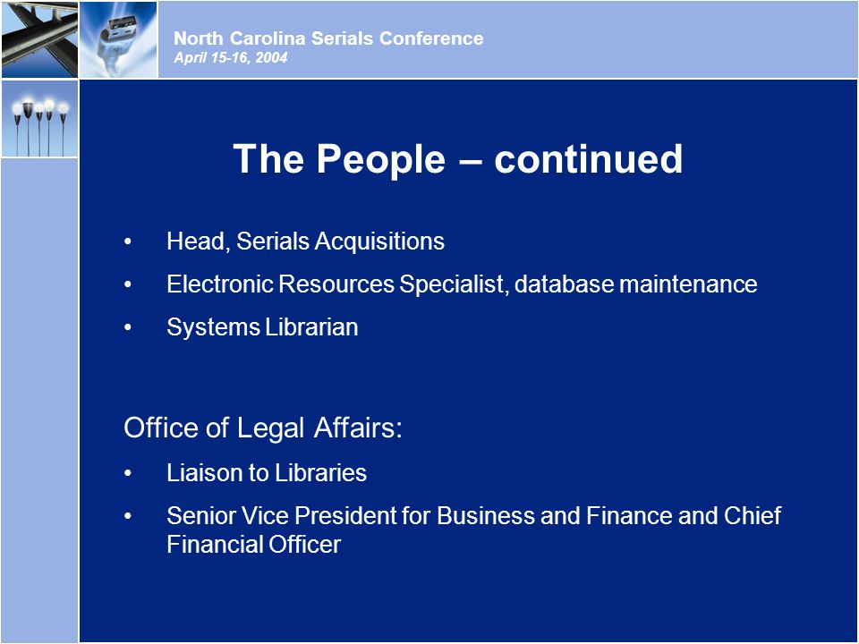 North Carolina Serials Conference April 15-16, 2004 Head, Serials Acquisitions Electronic Resources Specialist, database maintenance Systems Librarian Office of Legal Affairs: Liaison to Libraries Senior Vice President for Business and Finance and Chief Financial Officer The People – continued