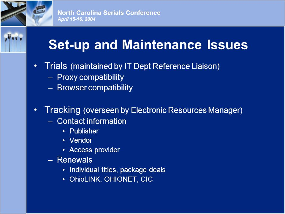 North Carolina Serials Conference April 15-16, 2004 Set-up and Maintenance Issues Trials (maintained by IT Dept Reference Liaison) –Proxy compatibility –Browser compatibility Tracking (overseen by Electronic Resources Manager) –Contact information Publisher Vendor Access provider –Renewals Individual titles, package deals OhioLINK, OHIONET, CIC