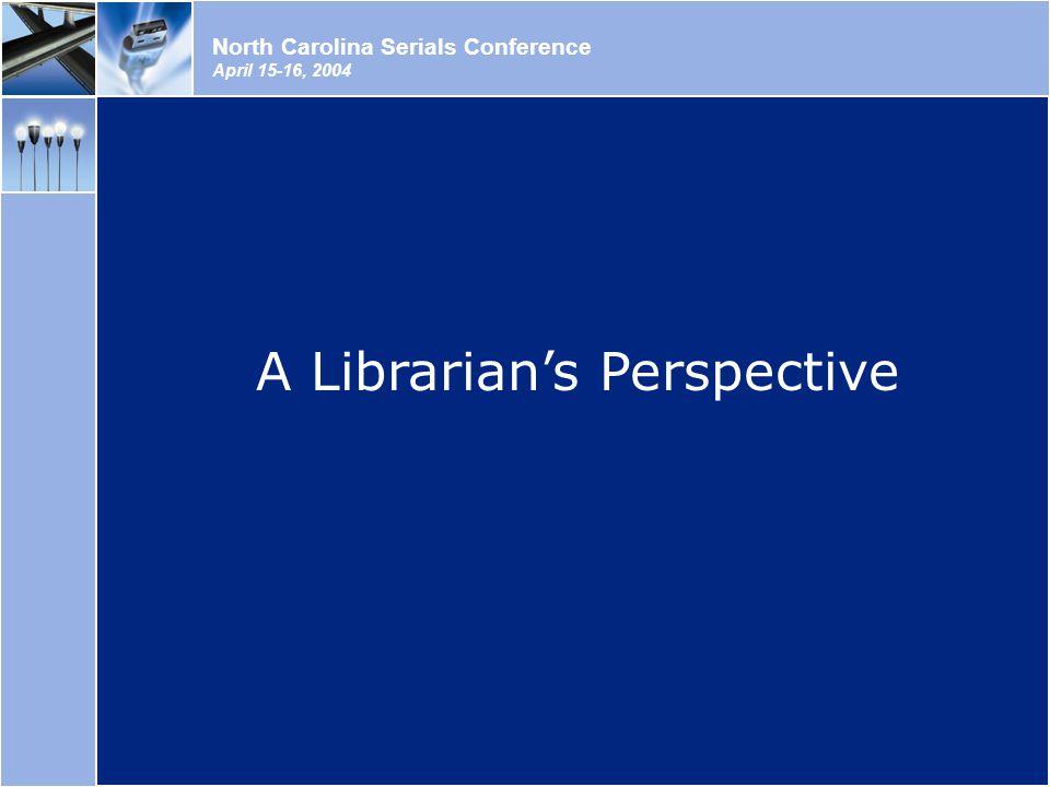North Carolina Serials Conference April 15-16, 2004 A Librarian's Perspective