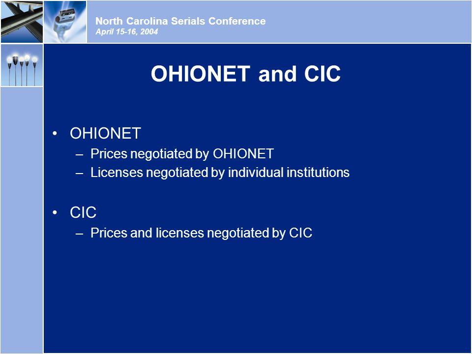North Carolina Serials Conference April 15-16, 2004 OHIONET and CIC OHIONET –Prices negotiated by OHIONET –Licenses negotiated by individual institutions CIC –Prices and licenses negotiated by CIC