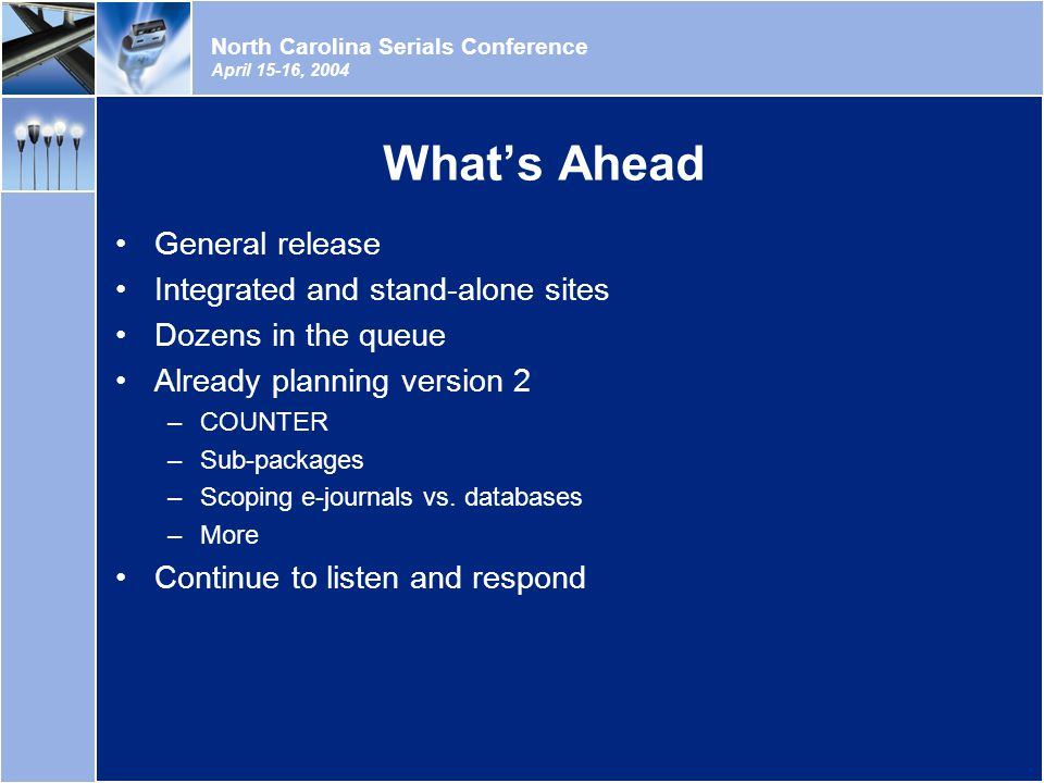 North Carolina Serials Conference April 15-16, 2004 What's Ahead General release Integrated and stand-alone sites Dozens in the queue Already planning version 2 –COUNTER –Sub-packages –Scoping e-journals vs.