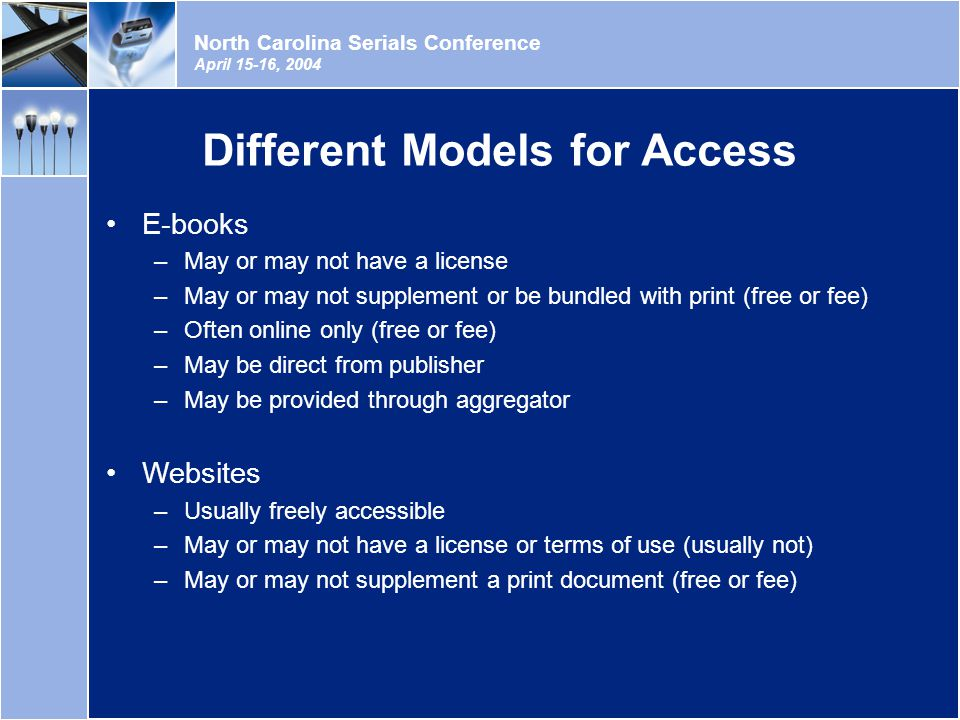 North Carolina Serials Conference April 15-16, 2004 Different Models for Access E-books –May or may not have a license –May or may not supplement or be bundled with print (free or fee) –Often online only (free or fee) –May be direct from publisher –May be provided through aggregator Websites –Usually freely accessible –May or may not have a license or terms of use (usually not) –May or may not supplement a print document (free or fee)
