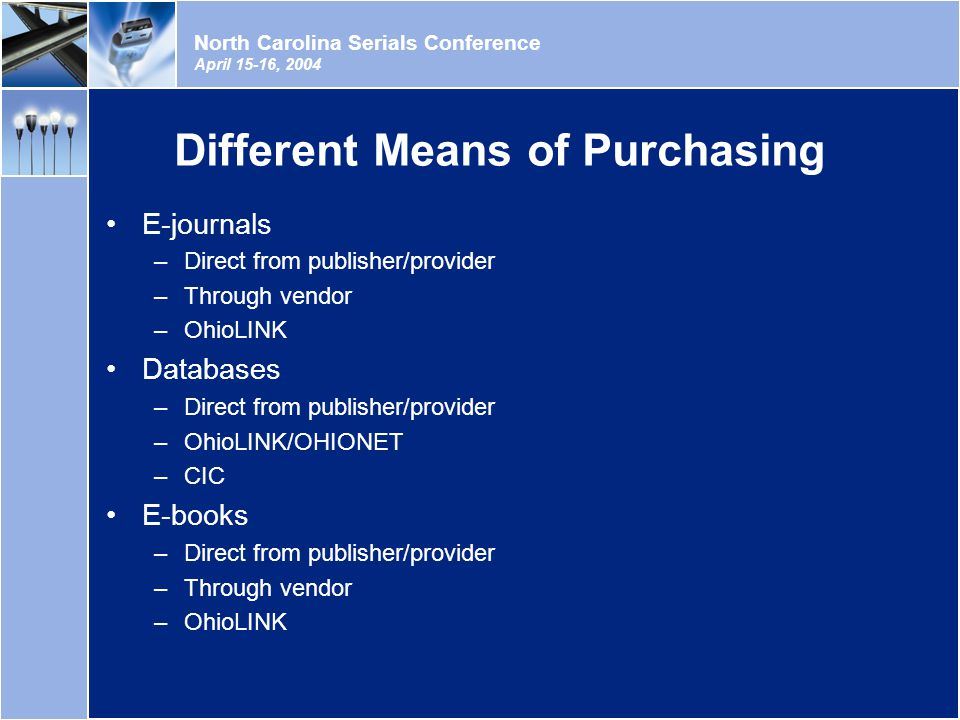 North Carolina Serials Conference April 15-16, 2004 Different Means of Purchasing E-journals –Direct from publisher/provider –Through vendor –OhioLINK Databases –Direct from publisher/provider –OhioLINK/OHIONET –CIC E-books –Direct from publisher/provider –Through vendor –OhioLINK