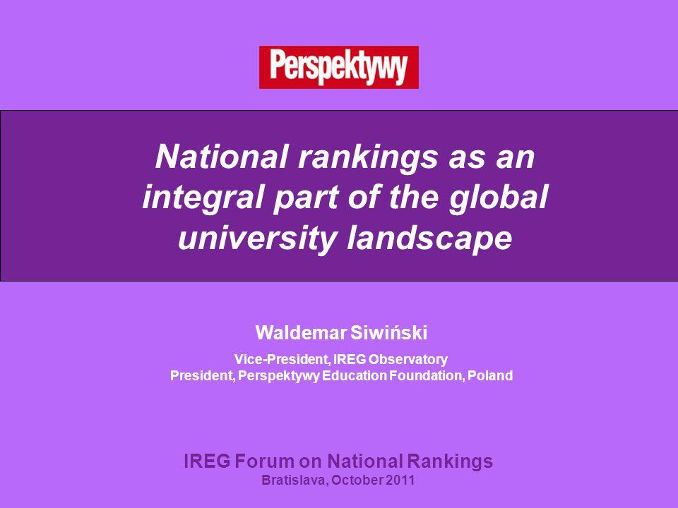 National rankings as an integral part of the global university landscape Waldemar Siwiński Vice-President, IREG Observatory President, Perspektywy Education Foundation, Poland IREG Forum on National Rankings Bratislava, October 2011