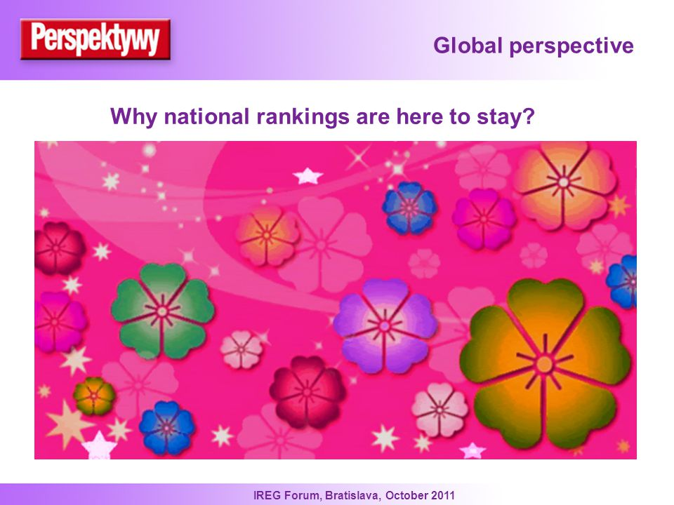 IREG Forum, Bratislava, October 2011 Global perspective Why national rankings are here to stay