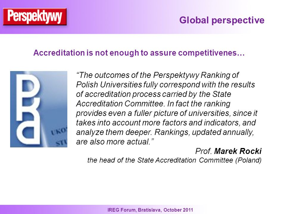 IREG Forum, Bratislava, October 2011 Global perspective The outcomes of the Perspektywy Ranking of Polish Universities fully correspond with the results of accreditation process carried by the State Accreditation Committee.