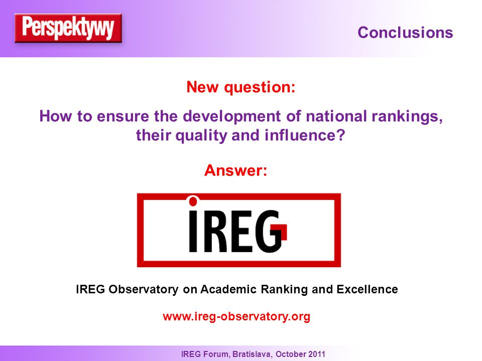 IREG Forum, Bratislava, October 2011 Conclusions New question: How to ensure the development of national rankings, their quality and influence.