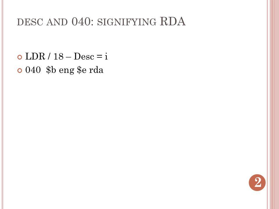 DESC AND 040: SIGNIFYING RDA LDR / 18 – Desc = i 040 $b eng $e rda 2
