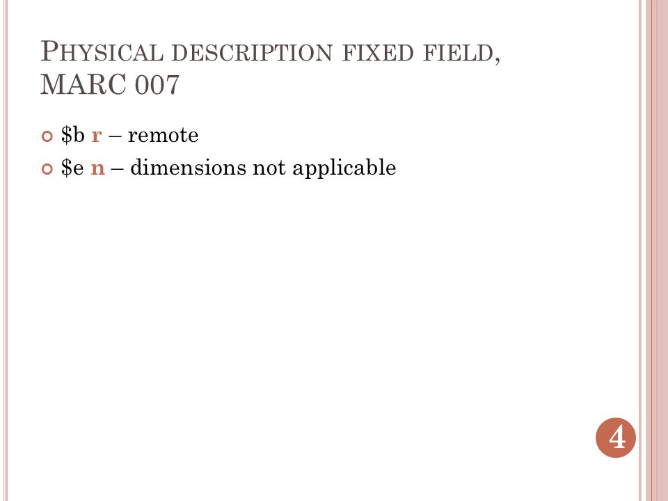 P HYSICAL DESCRIPTION FIXED FIELD, MARC 007 $b r – remote $e n – dimensions not applicable 4