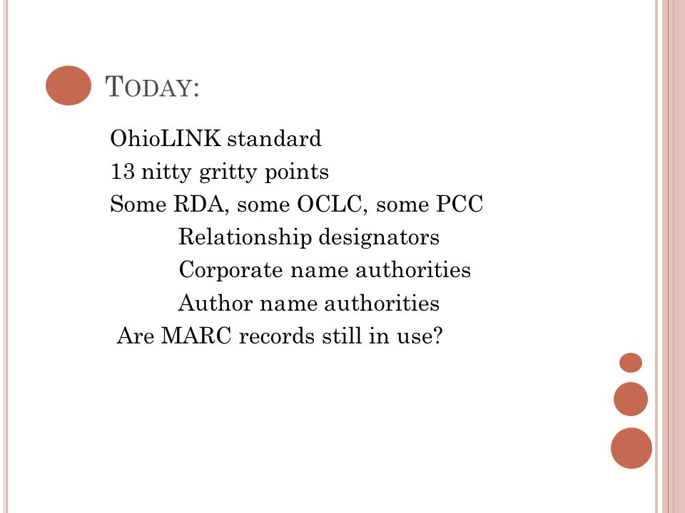 T ODAY : OhioLINK standard 13 nitty gritty points Some RDA, some OCLC, some PCC Relationship designators Corporate name authorities Author name authorities Are MARC records still in use