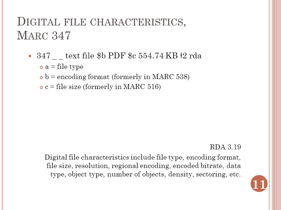 D IGITAL FILE CHARACTERISTICS, M ARC 347 347 _ _ text file $b PDF $c 554.74 KB ǂ 2 rda a = file type b = encoding format (formerly in MARC 538) c = file size (formerly in MARC 516) RDA 3.19 Digital file characteristics include file type, encoding format, file size, resolution, regional encoding, encoded bitrate, data type, object type, number of objects, density, sectoring, etc.