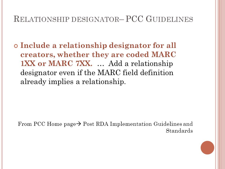 R ELATIONSHIP DESIGNATOR – PCC G UIDELINES Include a relationship designator for all creators, whether they are coded MARC 1XX or MARC 7XX. … Add a re