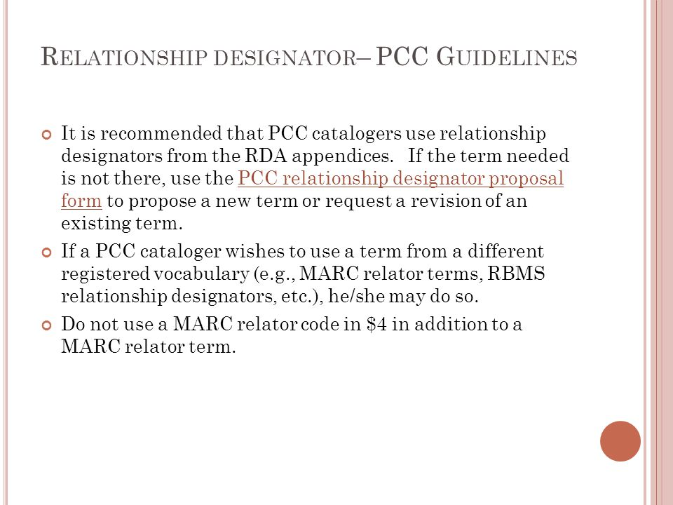 R ELATIONSHIP DESIGNATOR – PCC G UIDELINES It is recommended that PCC catalogers use relationship designators from the RDA appendices. If the term nee
