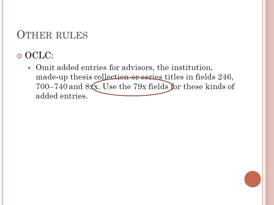 O THER RULES OCLC: Omit added entries for advisors, the institution, made-up thesis collection or series titles in fields 246, 700–740 and 8xx.