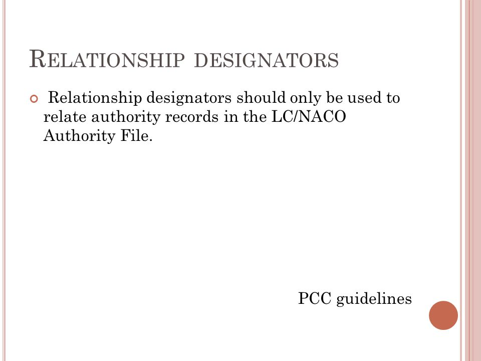 R ELATIONSHIP DESIGNATORS Relationship designators should only be used to relate authority records in the LC/NACO Authority File.