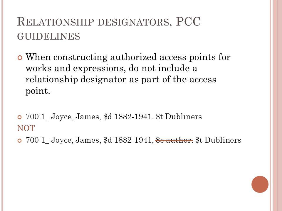 R ELATIONSHIP DESIGNATORS, PCC GUIDELINES When constructing authorized access points for works and expressions, do not include a relationship designator as part of the access point.
