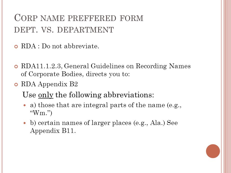 C ORP NAME PREFFERED FORM DEPT. VS. DEPARTMENT RDA : Do not abbreviate. RDA11.1.2.3, General Guidelines on Recording Names of Corporate Bodies, direct