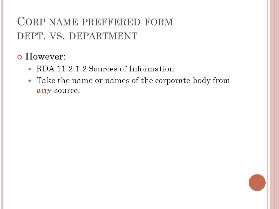 C ORP NAME PREFFERED FORM DEPT. VS. DEPARTMENT However: RDA 11.2.1.2 Sources of Information Take the name or names of the corporate body from any sour