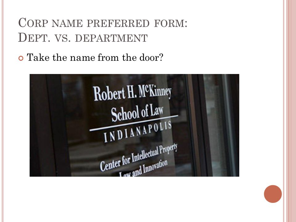 C ORP NAME PREFERRED FORM : D EPT. VS. DEPARTMENT Take the name from the door