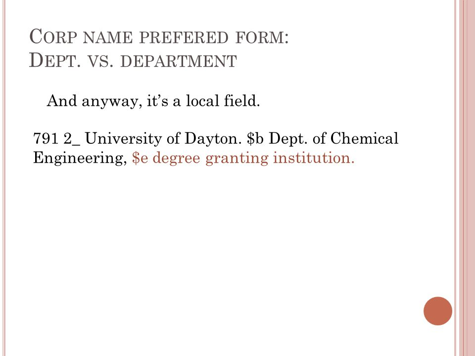 C ORP NAME PREFERED FORM : D EPT. VS. DEPARTMENT And anyway, it's a local field. 791 2_ University of Dayton. $b Dept. of Chemical Engineering, $e deg