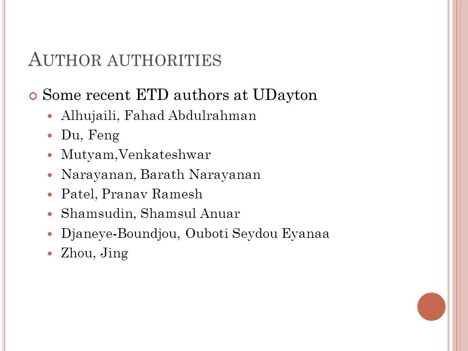 A UTHOR AUTHORITIES Some recent ETD authors at UDayton Alhujaili, Fahad Abdulrahman Du, Feng Mutyam,Venkateshwar Narayanan, Barath Narayanan Patel, Pranav Ramesh Shamsudin, Shamsul Anuar Djaneye-Boundjou, Ouboti Seydou Eyanaa Zhou, Jing