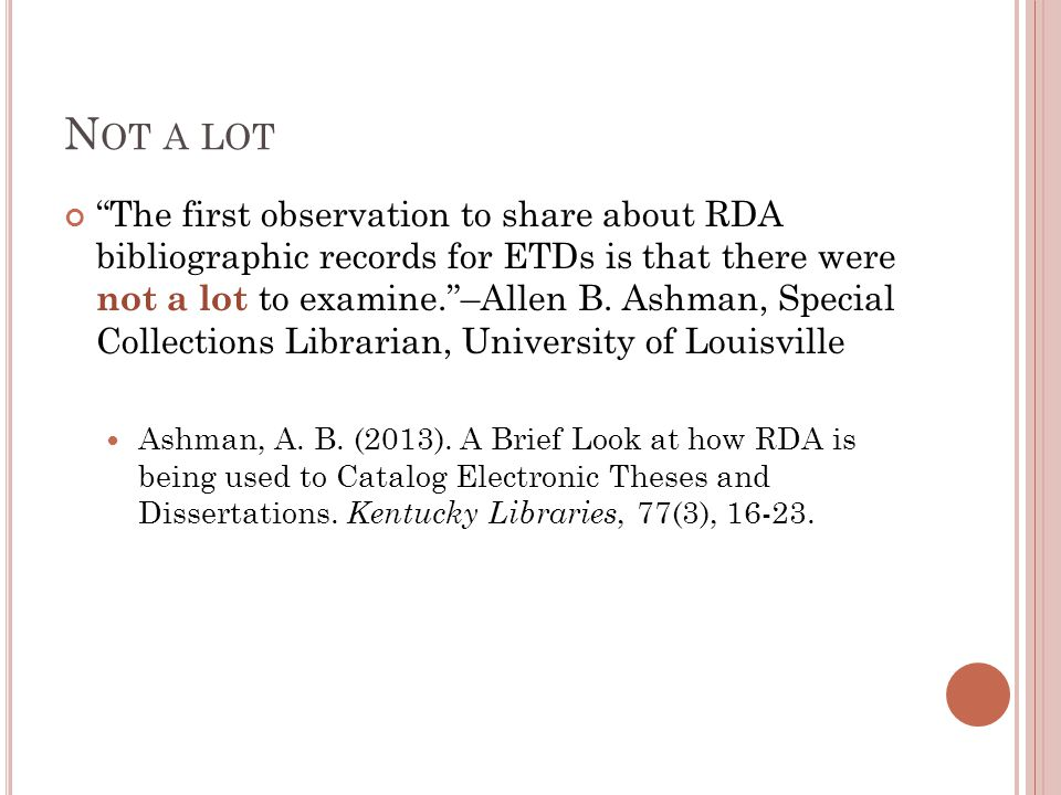 N OT A LOT The first observation to share about RDA bibliographic records for ETDs is that there were not a lot to examine. –Allen B.