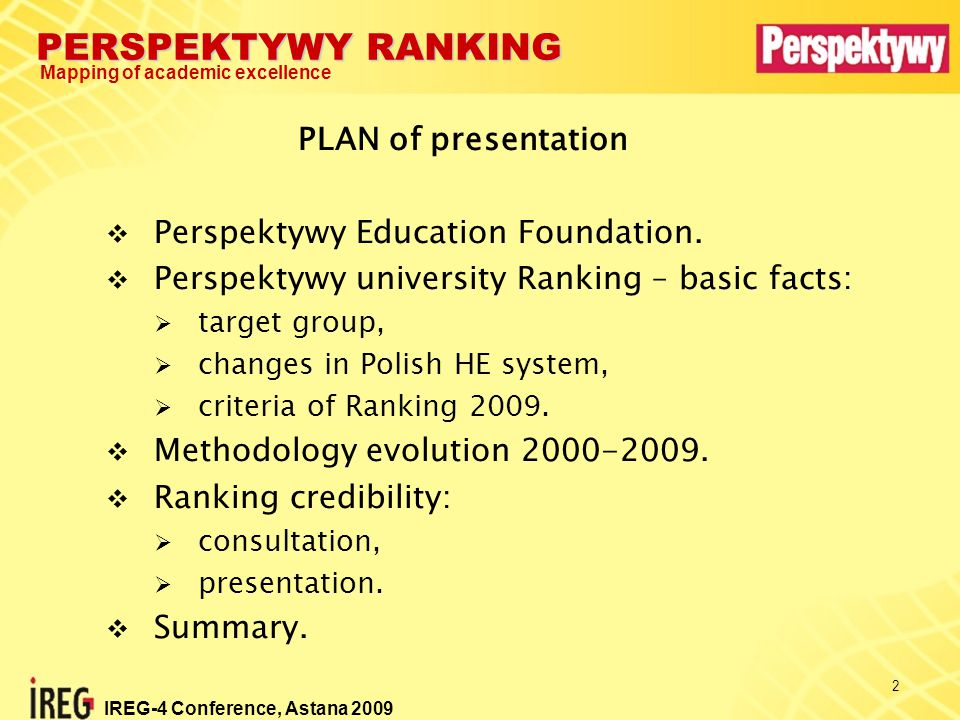 PERSPEKTYWY RANKING Mapping of academic excellence IREG-4 Conference, Astana 2009 3  private, non-profit organization,  IREG Secretariat,  promotes Polish HE abroad program Study in Poland,  organizes conferences and seminars on education,  prepares and publishes rankings,  Member of Academic Cooperation Association  established to support HE in Poland.