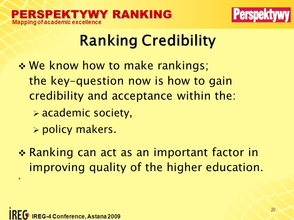 PERSPEKTYWY RANKING Mapping of academic excellence IREG-4 Conference, Astana 2009 20  We know how to make rankings; the key-question now is how to gain credibility and acceptance within the:  academic society,  policy makers.