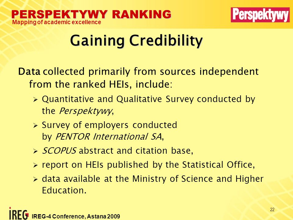 PERSPEKTYWY RANKING Mapping of academic excellence IREG-4 Conference, Astana 2009 22 Gaining Credibility Data collected primarily from sources independent from the ranked HEIs, include:  Quantitative and Qualitative Survey conducted by the Perspektywy,  Survey of employers conducted by PENTOR International SA,  SCOPUS abstract and citation base,  report on HEIs published by the Statistical Office,  data available at the Ministry of Science and Higher Education.