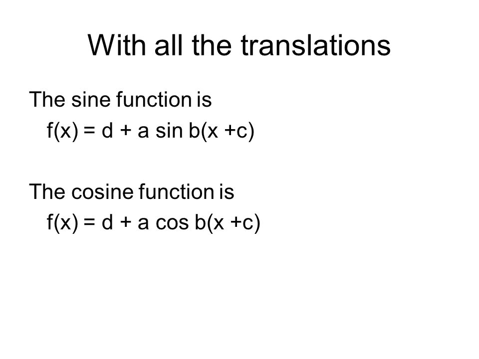 With all the translations The sine function is f(x) = d + a sin b(x +c) The cosine function is f(x) = d + a cos b(x +c)