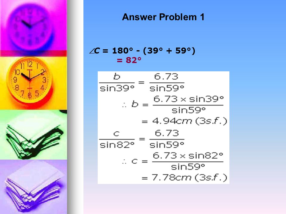 SOLVE THE FOLLOWING USING THE SINE RULE: Problem 1 (Given two angles and a side) In triangle ABC,  A = 59°,  B = 39° and a = 6.73cm.