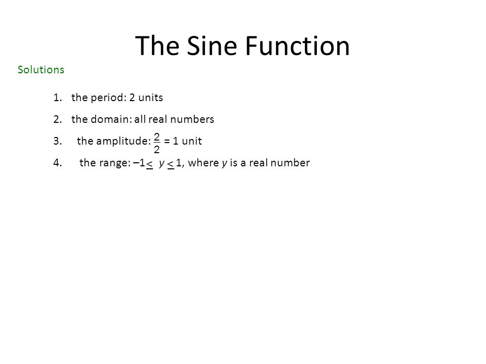 The Sine Function Solutions 1.the period: 2 units 2.the domain: all real numbers 3. the amplitude: = 1 unit 4. the range: –1 y 1, where y is a real nu