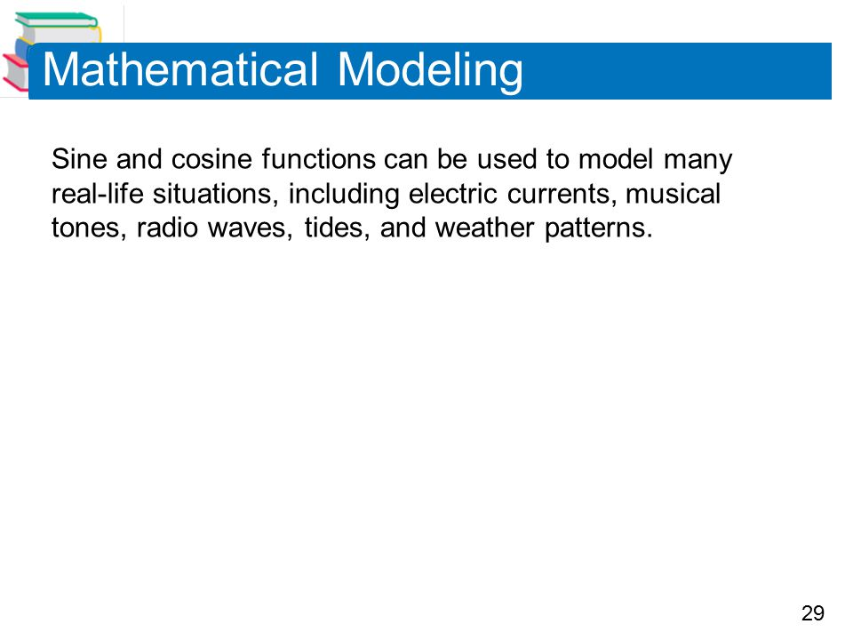 29 Mathematical Modeling Sine and cosine functions can be used to model many real-life situations, including electric currents, musical tones, radio waves, tides, and weather patterns.