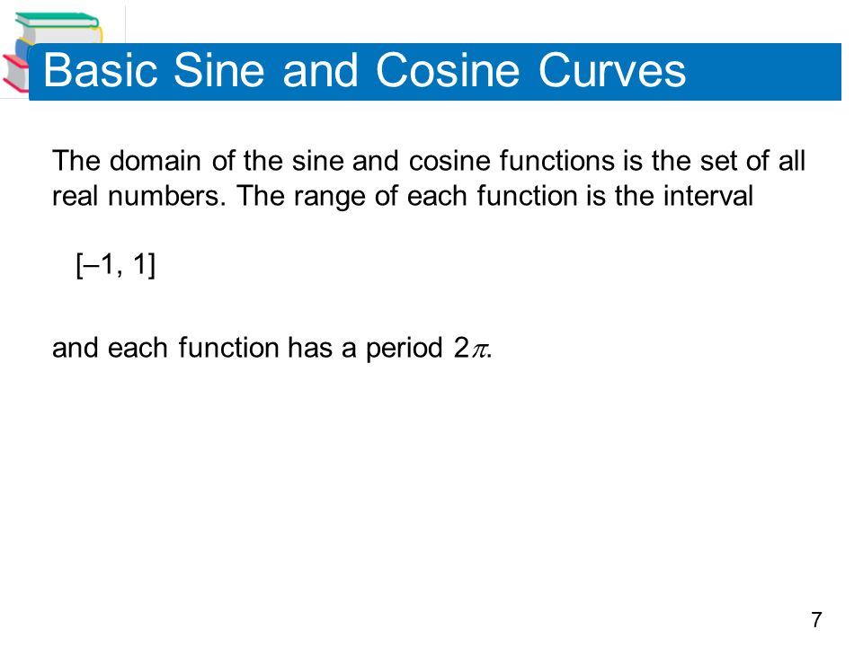 7 Basic Sine and Cosine Curves The domain of the sine and cosine functions is the set of all real numbers. The range of each function is the interval