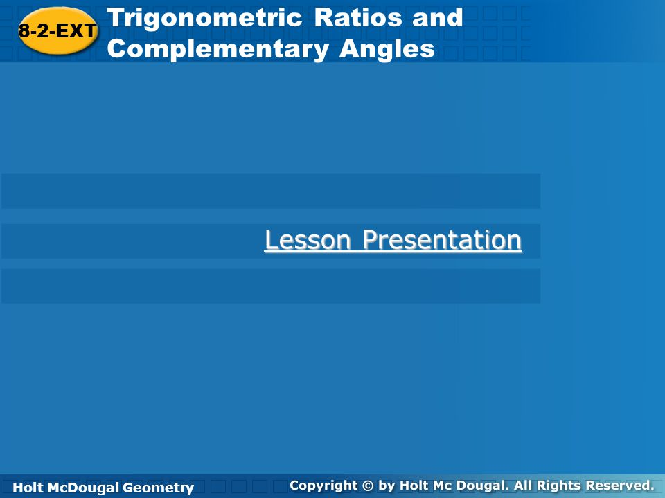 Holt McDougal Geometry 8-2-EXT Trigonometric Ratios and Complementary Angles Example 3: Finding Unknown Angles Find the two angles that satisfy the equation below.
