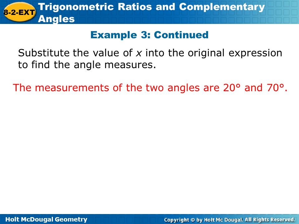 Holt McDougal Geometry 8-2-EXT Trigonometric Ratios and Complementary Angles Example 3: Continued Substitute the value of x into the original expressi