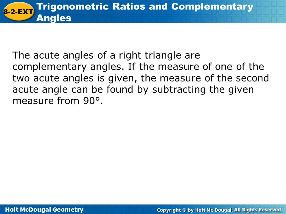 Holt McDougal Geometry 8-2-EXT Trigonometric Ratios and Complementary Angles The acute angles of a right triangle are complementary angles. If the mea