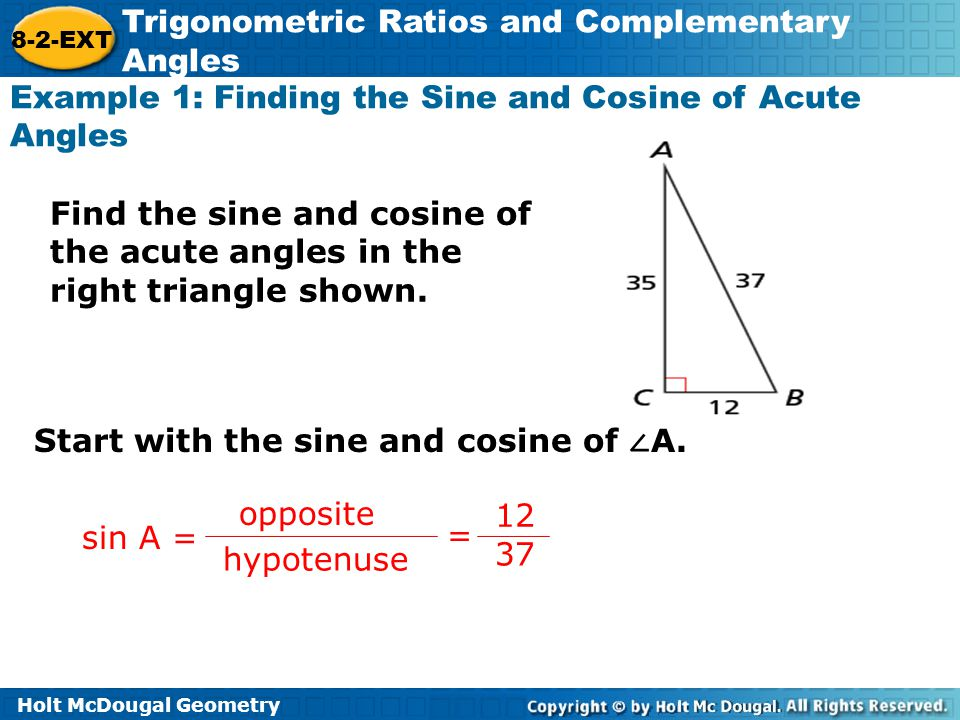 Holt McDougal Geometry 8-2-EXT Trigonometric Ratios and Complementary Angles Example 1: Continue Then, find the sine and cosine of ∠ B.