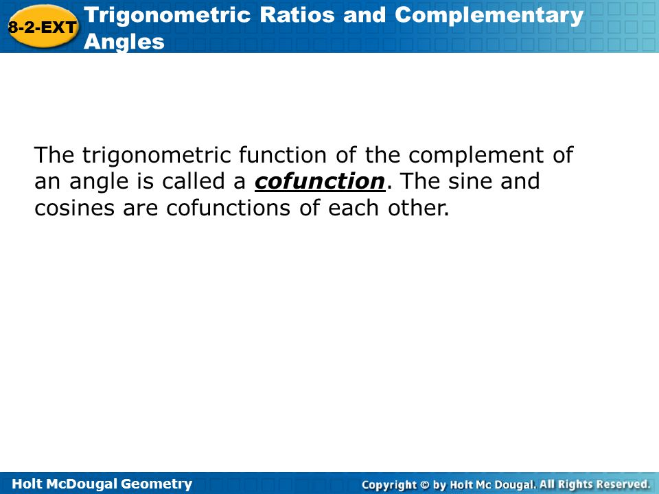 Holt McDougal Geometry 8-2-EXT Trigonometric Ratios and Complementary Angles The trigonometric function of the complement of an angle is called a cofu