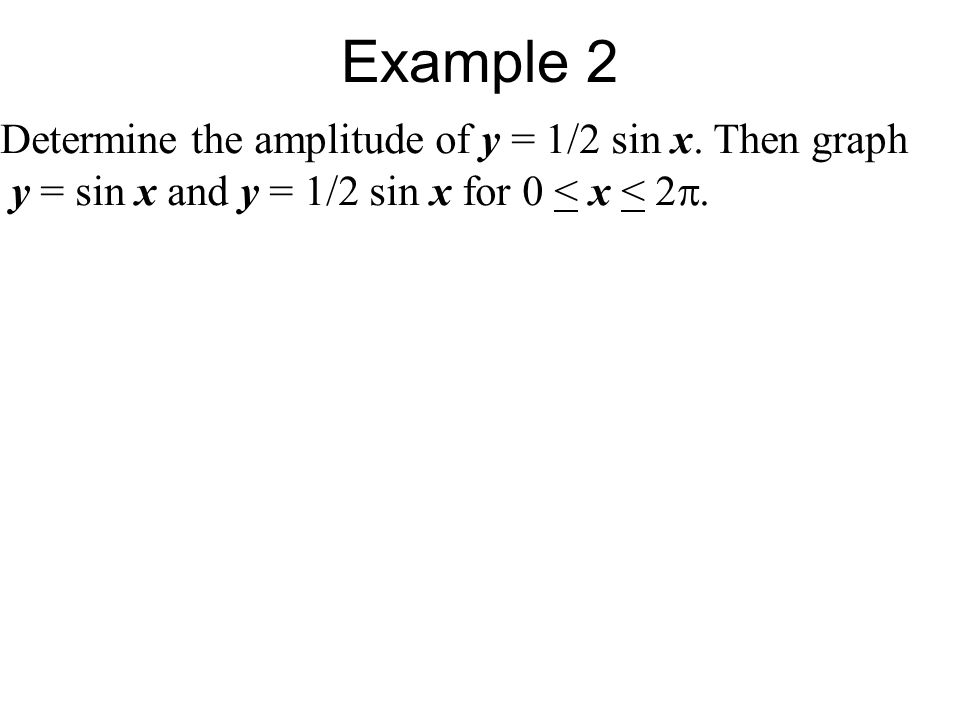 Determine the amplitude of y = 1/2 sin x. Then graph y = sin x and y = 1/2 sin x for 0 < x < 2 .