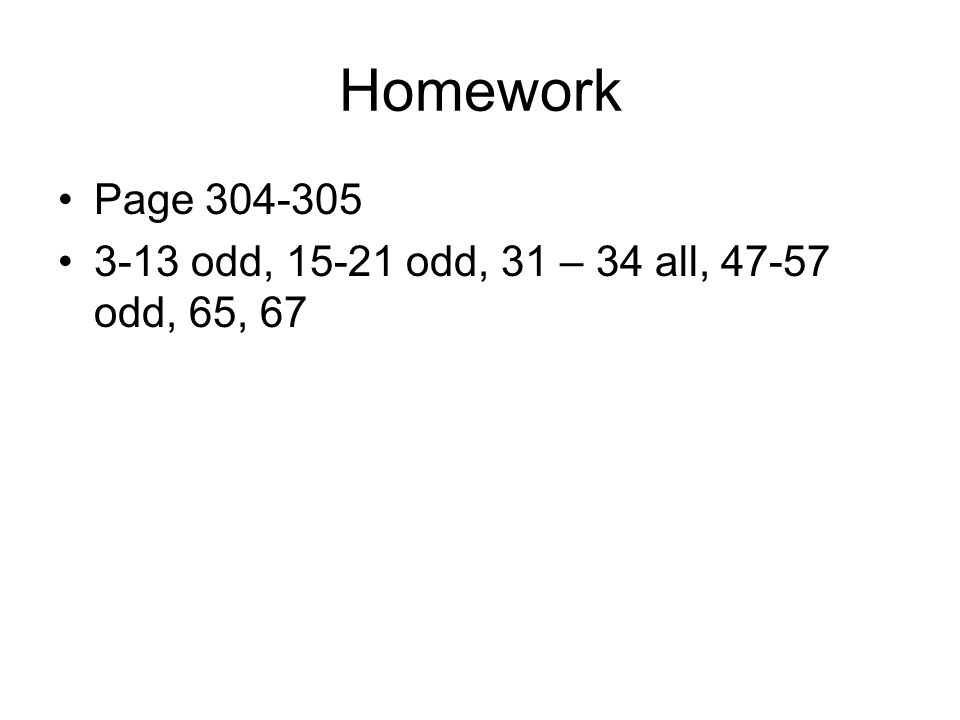 Homework Page 304-305 3-13 odd, 15-21 odd, 31 – 34 all, 47-57 odd, 65, 67