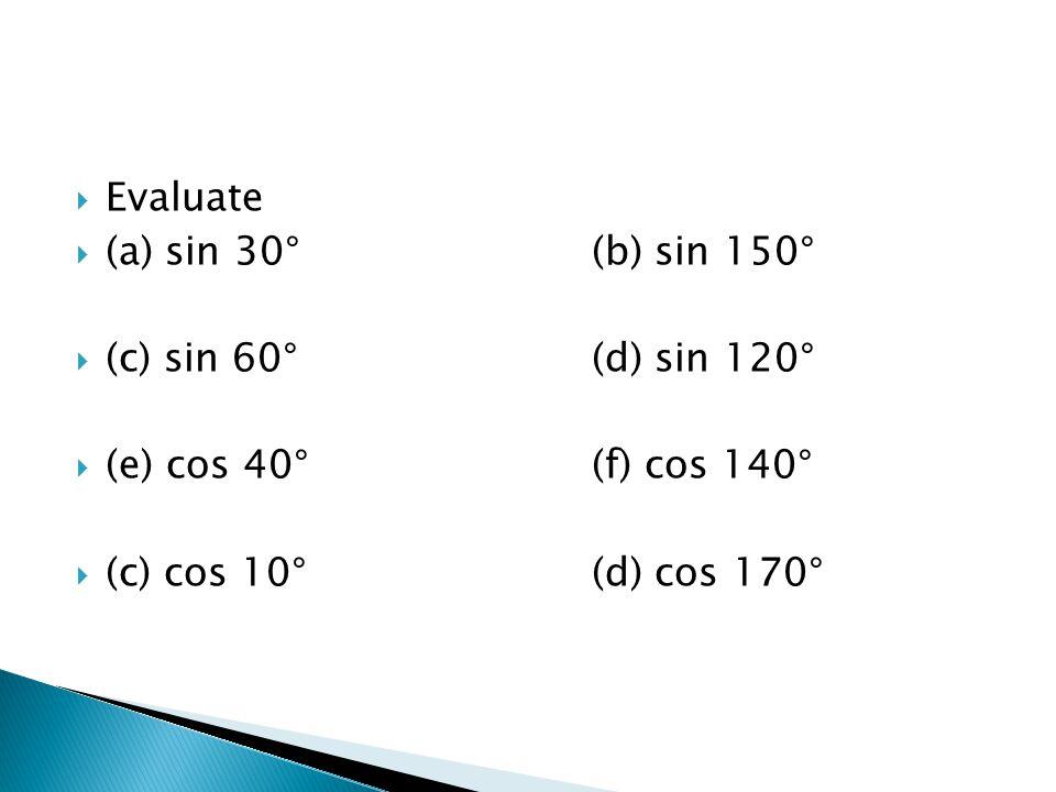  Evaluate  (a) sin 30°(b) sin 150°  (c) sin 60°(d) sin 120°  (e) cos 40°(f) cos 140°  (c) cos 10°(d) cos 170°