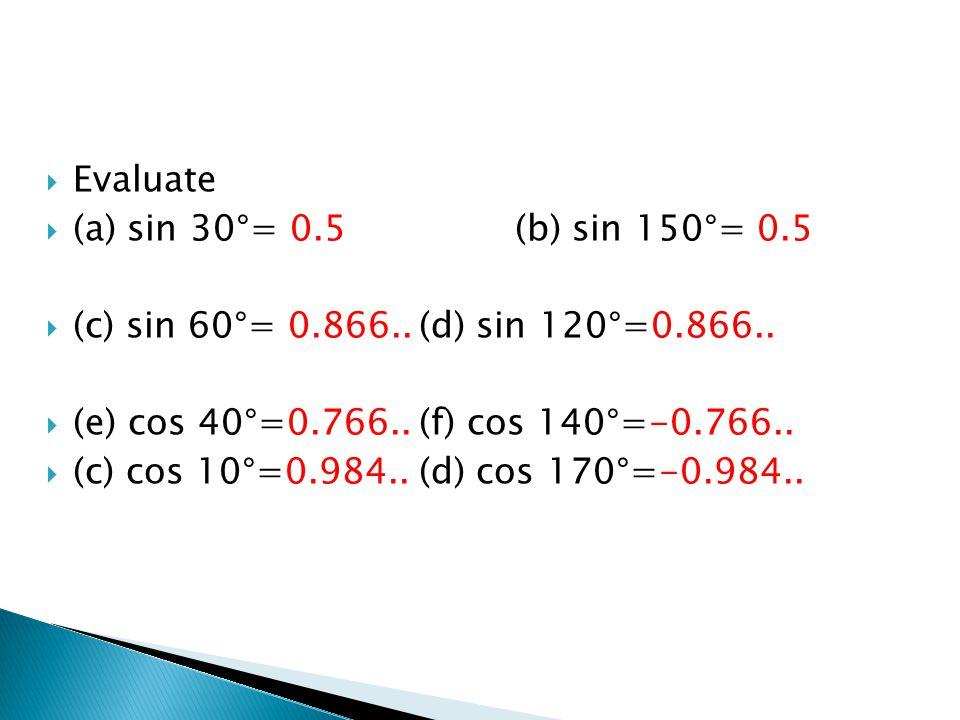  Evaluate  (a) sin 30°= 0.5(b) sin 150°= 0.5  (c) sin 60°= 0.866..(d) sin 120°=0.866..