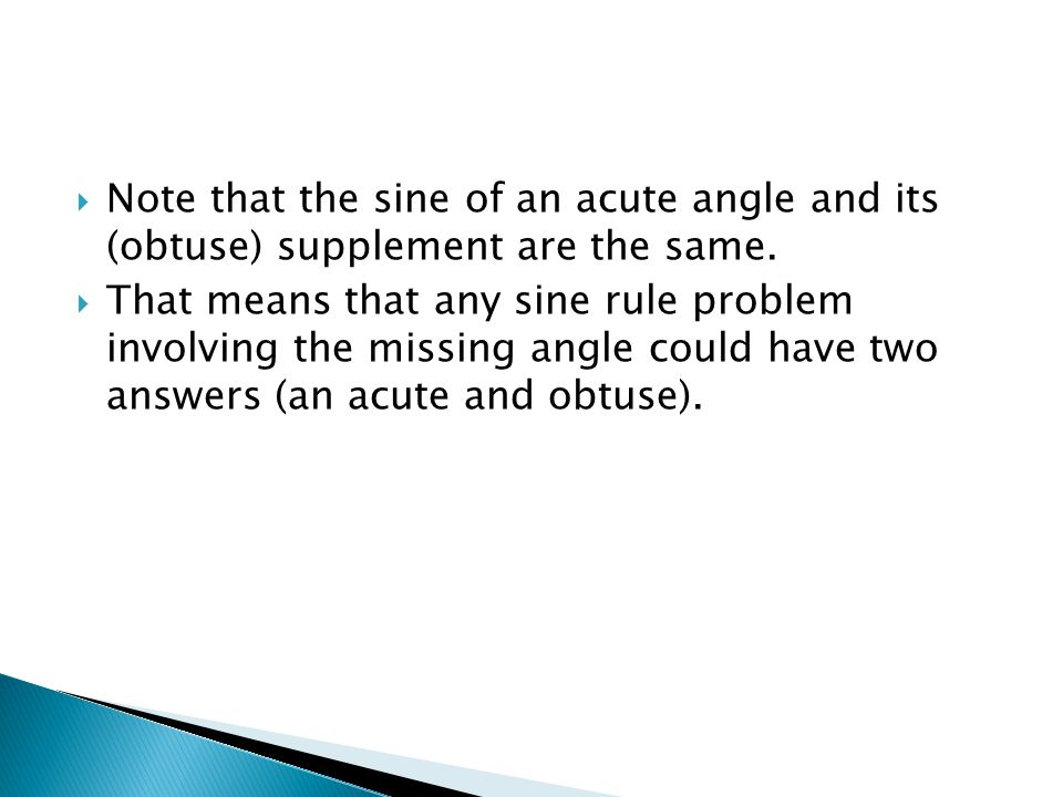  That means that any sine rule problem involving the missing angle could have two answers (an acute and obtuse).