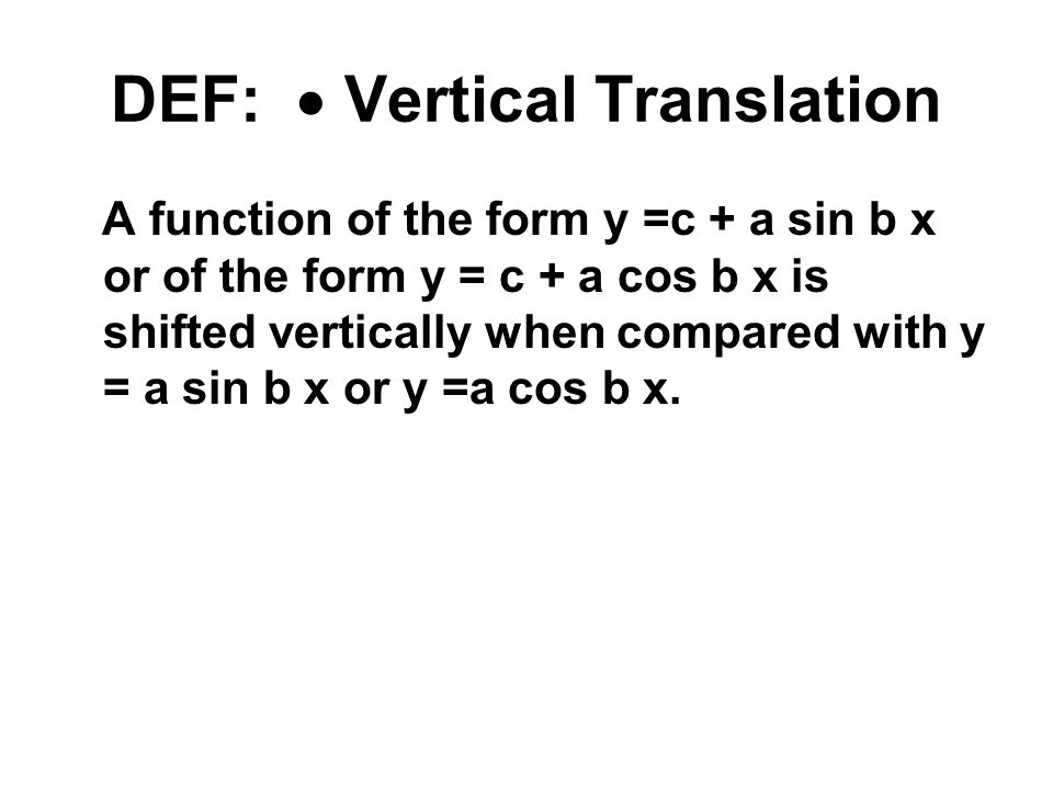 DEF:  Vertical Translation A function of the form y =c + a sin b x or of the form y = c + a cos b x is shifted vertically when compared with y = a si