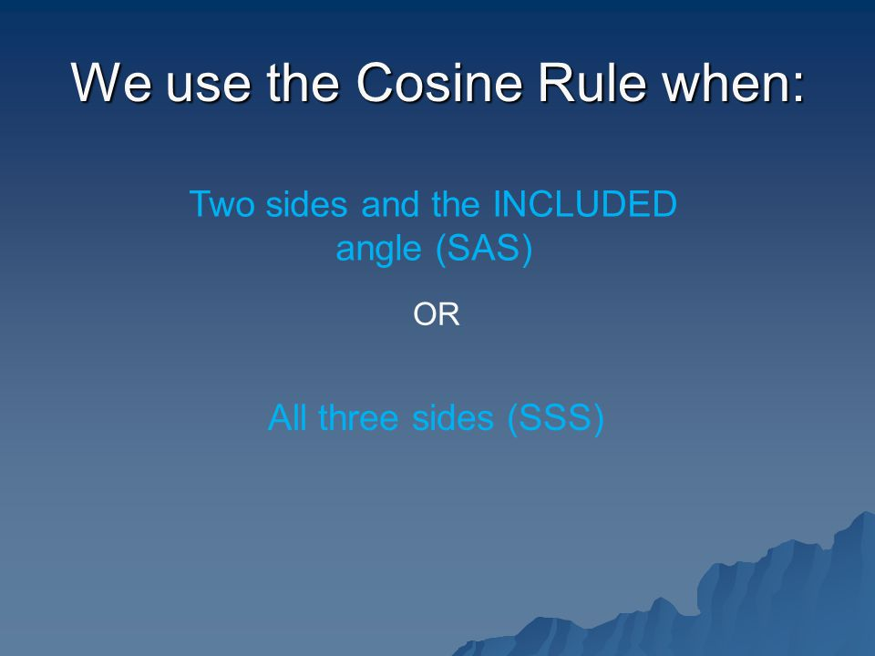 We use the Cosine Rule when: Two sides and the INCLUDED angle (SAS) OR All three sides (SSS)